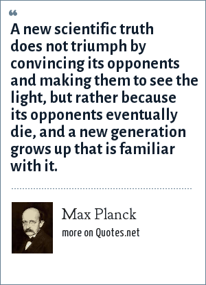 Max Planck: A new scientific truth does not triumph by convincing its opponents and making them to see the light, but rather because its opponents eventually die, and a new generation grows up that is familiar with it.