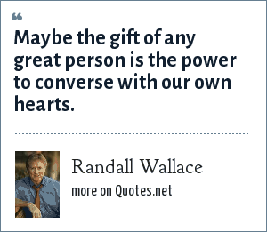 Randall Wallace: Maybe the gift of any great person is the power to converse with our own hearts.