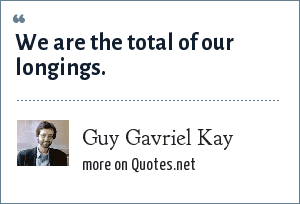 Guy Gavriel Kay: We are the total of our longings.
