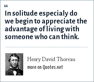 Henry David Thoreau: In solitude especialy do we begin to appreciate the advantage of living with someone who can think.