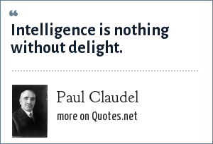Paul Claudel: Intelligence is nothing without delight.