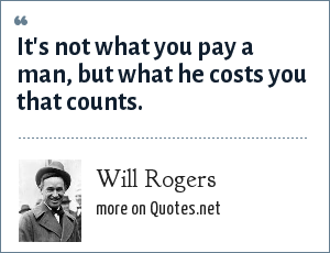 Will Rogers: It's not what you pay a man, but what he costs you that counts.