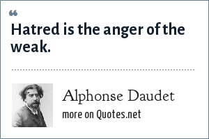 Alphonse Daudet: Hatred is the anger of the weak.