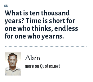 Alain: What is ten thousand years? Time is short for one who thinks, endless for one who yearns.