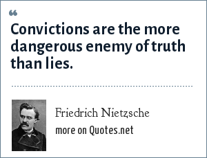 Friedrich Nietzsche: Convictions are the more dangerous enemy of truth than lies.