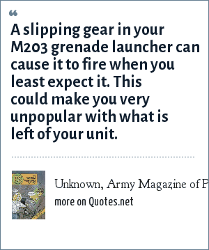 Unknown, Army Magazine of Preventive Maintenance: A slipping gear in your M203 grenade launcher can cause it to fire when you least expect it. This could make you very unpopular with what is left of your unit.