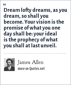 James Allen: Dream lofty dreams, as you dream, so shall you become. Your vision is the promise of what you one day shall be: your ideal is the prophecy of what you shall at last unveil.