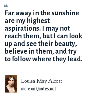 Louisa May Alcott: Far away in the sunshine are my highest aspirations. I may not reach them, but I can look up and see their beauty, believe in them, and try to follow where they lead.