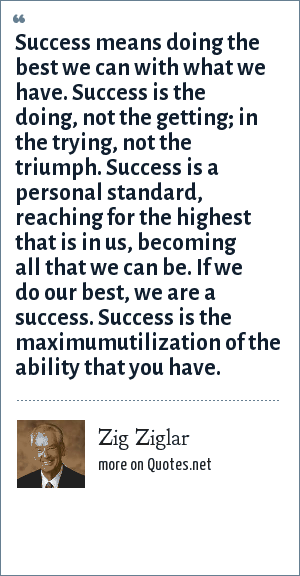 Zig Ziglar: Success means doing the best we can with what we have. Success is the doing, not the getting; in the trying, not the triumph. Success is a personal standard, reaching for the highest that is in us, becoming all that we can be. If we do our best, we are a success. Success is the maximumutilization of the ability that you have.