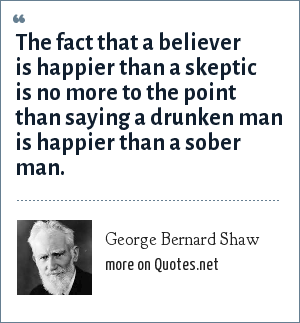 George Bernard Shaw: The fact that a believer is happier than a skeptic is no more to the point than saying a drunken man is happier than a sober man.
