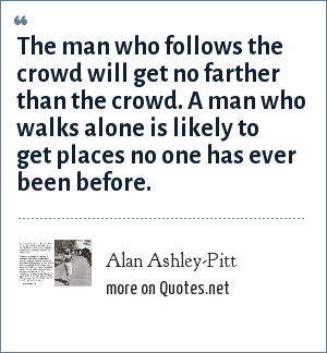 Alan Ashley-Pitt: The man who follows the crowd will get no farther than the crowd. A man who walks alone is likely to get places no one has ever been before.