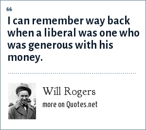 Will Rogers: I can remember way back when a liberal was one who was generous with his money.