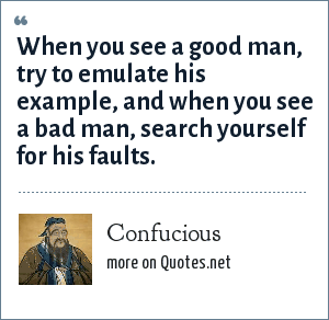 Confucious: When you see a good man, try to emulate his example, and when you see a bad man, search yourself for his faults.