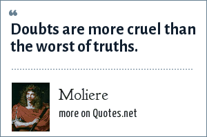 Moliere: Doubts are more cruel than the worst of truths.