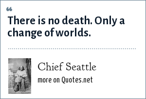 Chief Seattle: There is no death. Only a change of worlds.