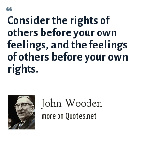 John Wooden: Consider the rights of others before your own feelings, and the feelings of others before your own rights.