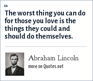 Abraham Lincoln: The worst thing you can do for those you love is the things they could and should do themselves.
