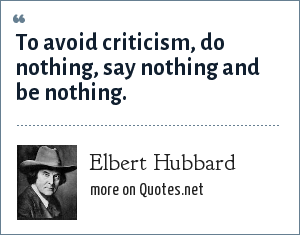 Elbert Hubbard: To avoid criticism, do nothing, say nothing and be nothing.