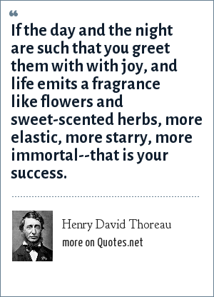 Henry David Thoreau: If the day and the night are such that you greet them with with joy, and life emits a fragrance like flowers and sweet-scented herbs, more elastic, more starry, more immortal--that is your success.