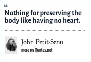 John Petit-Senn: Nothing for preserving the body like having no heart.