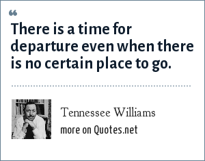 Tennessee Williams: There is a time for departure even when there is no certain place to go.