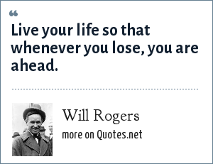 Will Rogers: Live your life so that whenever you lose, you are ahead.