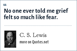 C. S. Lewis: No one ever told me grief felt so much like fear.