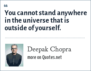 Deepak Chopra: You cannot stand anywhere in the universe that is outside of yourself.