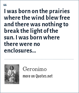 Geronimo: I was born on the prairies where the wind blew free and there was nothing to break the light of the sun. I was born where there were no enclosures...