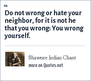 Shawnee Indian Chant: Do not wrong or hate your neighbor, for it is not he that you wrong: You wrong yourself.