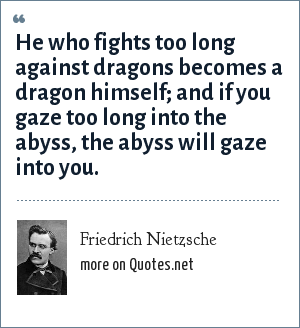 Friedrich Nietzsche: He who fights too long against dragons becomes a dragon himself; and if you gaze too long into the abyss, the abyss will gaze into you.