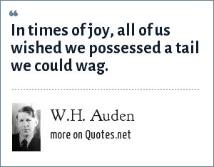 W.H. Auden: In times of joy, all of us wished we possessed a tail we could wag.