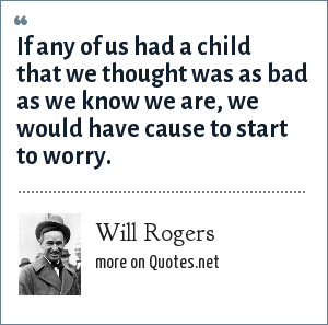 Will Rogers: If any of us had a child that we thought was as bad as we know we are, we would have cause to start to worry.