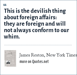 James Reston, New York Times, June 12 1968: This is the devilish thing about foreign affairs: they are foreign and will not always conform to our whim.
