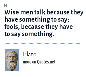 Plato: Wise men talk because they have something to say; fools, because they have to say something.