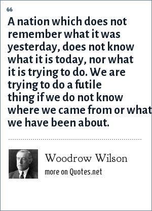 Woodrow Wilson: A nation which does not remember what it was yesterday, does not know what it is today, nor what it is trying to do. We are trying to do a futile thing if we do not know where we came from or what we have been about.