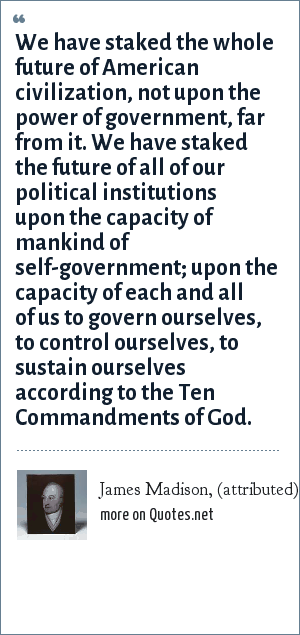 James Madison, (attributed): We have staked the whole future of American civilization, not upon the power of government, far from it. We have staked the future of all of our political institutions upon the capacity of mankind of self-government; upon the capacity of each and all of us to govern ourselves, to control ourselves, to sustain ourselves according to the Ten Commandments of God.
