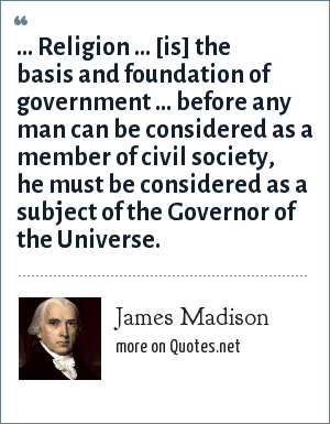 James Madison: ... Religion ... [is] the basis and foundation of government ... before any man can be considered as a member of civil society, he must be considered as a subject of the Governor of the Universe.