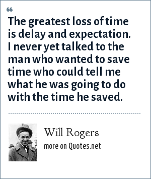 Will Rogers: The greatest loss of time is delay and expectation. I never yet talked to the man who wanted to save time who could tell me what he was going to do with the time he saved.