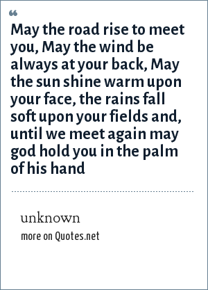 unknown: May the road rise to meet you, May the wind be always at your back, May the sun shine warm upon your face, the rains fall soft upon your fields and, until we meet again may god hold you in the palm of his hand
