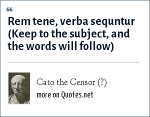 Cato the Censor (?): Rem tene, verba sequntur (Keep to the subject, and the words will follow)