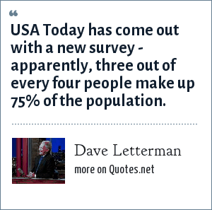 Dave Letterman: USA Today has come out with a new survey - apparently, three out of every four people make up 75% of the population.