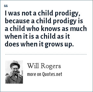Will Rogers: I was not a child prodigy, because a child prodigy is a child who knows as much when it is a child as it does when it grows up.