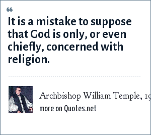 Archbishop William Temple, 1955: It is a mistake to suppose that God is only, or even chiefly, concerned with religion.