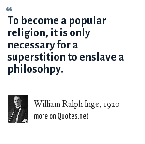 William Ralph Inge, 1920: To become a popular religion, it is only necessary for a superstition to enslave a philosohpy.