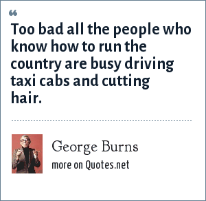George Burns: Too bad all the people who know how to run the country are busy driving taxi cabs and cutting hair.