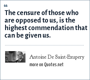Antoine De Saint-Exupery: The censure of those who are opposed to us, is the highest commendation that can be given us.