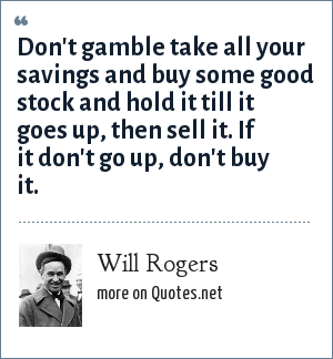 Will Rogers: Don't gamble take all your savings and buy some good stock and hold it till it goes up, then sell it. If it don't go up, don't buy it.
