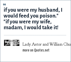 Lady Astor and William Churchill: If you were my husband, i would feed you poison.