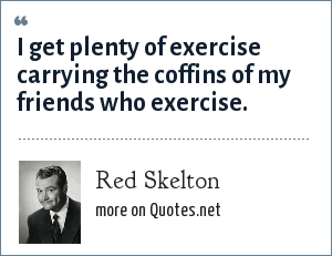 Red Skelton: I get plenty of exercise carrying the coffins of my friends who exercise.